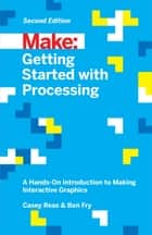 Getting Started with Processing - A Hands-On Introduction to Making Interactive Graphics ebook by Casey Reas, Ben Fry
