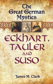 The Great German Mystics - Eckhart, Tauler and Suso ebook by James M. Clark