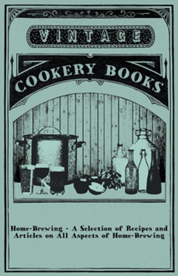 Home-Brewing - A Selection of Recipes and Articles on All Aspects of Home-Brewing ebook by Anon.
