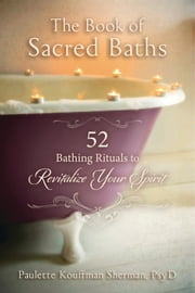 The Book of Sacred Baths - 52 Bathing Rituals to Revitalize Your Spirit ebook by Paulette Kouffman Sherman, Kouffman Sherman
