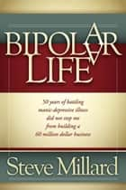A Bipolar Life - 50 Years of Battling Manic-Depressive Illness Did Not Stop Me From Building a 60 Million Dollar Business ebook by Steve Millard