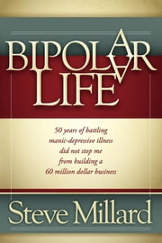 A Bipolar Life - 50 Years of Battling Manic-Depressive Illness Did Not Stop Me From Building a 60 Million Dollar Business ebook by Kobo.Web.Store.Products.Fields.ContributorFieldViewModel