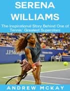 Serena Williams: The Inspirational Story Behind One of Tennis' Greatest Superstars ebook by Andrew McKay