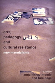 Arts, Pedagogy and Cultural Resistance - New Materialisms ebook by Anna Hickey-Moody,Tara Page