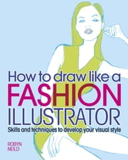 How to Draw Like a Fashion Illustrator - Skills and techniques to develop your visual style ebook by Robyn Neild
