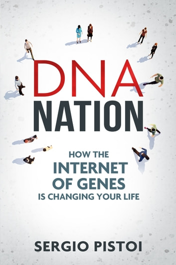 DNA Nation - How the Internet of Genes is Changing your Life ebook by Sergio Pistoi