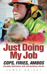 Just Doing My Job - Cops, Firies, Ambos. Everyday Australians With Extraordinary Stories ebook by James Knight