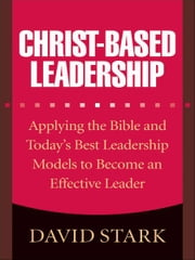 Christ-Based Leadership - Applying the Bible and Today's Best Leadership Models to Become an Effective Leader ebook by David Stark