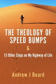 The Theology of Speed Bumps & 15 Other Stops on My Highway of Life ebook by Andrew J Beard