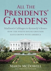 All the Presidents' Gardens - Madison's Cabbages to Kennedy's Roses, How the White House Grounds Have Grown with America ebook by Marta McDowell