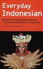Everyday Indonesian - Your Guide to Speaking Indonesian Quickly and Effortlessly in a Few Hours ebook by Thomas G. Oey Ph.D.
