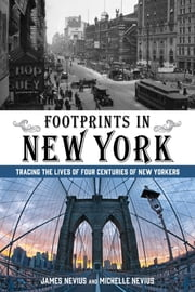 Footprints in New York - Tracing the Lives of Four Centuries of New Yorkers ebook by James Nevius,Michelle Nevius
