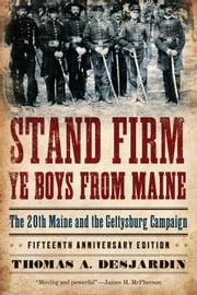 Stand Firm Ye Boys from Maine - The 20th Maine and the Gettysburg Campaign ebook by Thomas A. Desjardin
