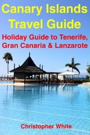 Canary Islands Travel Guide - Holiday Travel To Tenerife, Gran Canaria & Lanzarote ebook by Christopher White