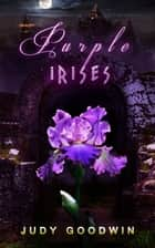 Purples Irises: A Fantasy Short Story ebook by Judy Goodwin