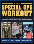 The Special Ops Workout - The Elite Exercise Program Inspired by the United States Special Operations Command ebook by