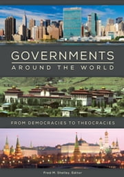 Governments around the World: From Democracies to Theocracies - From Democracies to Theocracies ebook by Fred M. Shelley