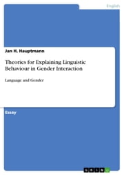 Theories for Explaining Linguistic Behaviour in Gender Interaction - Language and Gender ebook by Jan H. Hauptmann