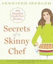 Secrets of a Skinny Chef - 100 Decadent, Guilt-Free Recipes ebook by Jennifer Iserloh