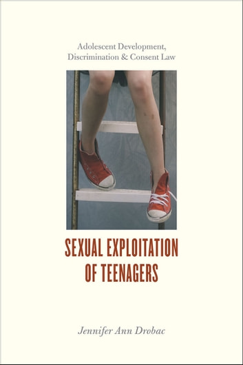Sexual Exploitation of Teenagers - Adolescent Development, Discrimination, and Consent Law ebook by Jennifer Ann Drobac