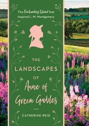 The Landscapes of Anne of Green Gables - The Enchanting Island that Inspired L. M. Montgomery ebook by Catherine Reid