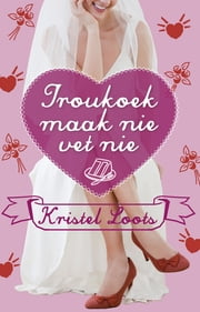 Troukoek maak nie vet nie ebook by Kristel Loots
