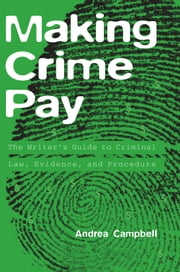 Making Crime Pay - The Writer's Guide to Criminal Law, Evidence, and Procedure ebook by Andrea Campbell