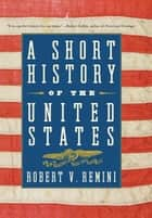 A Short History of the United States - From the Arrival of Native American Tribes to the Obama Presidency ebook by Robert V. Remini