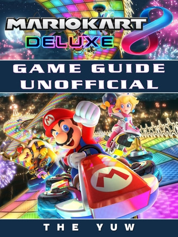 Mario Kart 8 Deluxe Game Guide Unofficial Ebook By The Yuw