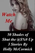 Watch Me: 50 Shades of Shut the @$%# Up ebook by Holly McCormick