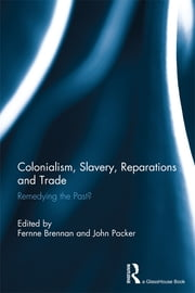 Colonialism, Slavery, Reparations and Trade - Remedying the 'Past'? ebook by Fernne Brennan, John Packer