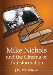 Mike Nichols and the Cinema of Transformation ebook by J.W. Whitehead