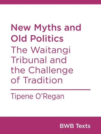 New Myths and Old Politics - The Waitangi Tribunal and the Challenge of Tradition ebook by Tipene O'Regan