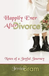 Happily Ever After Divorce - Notes of a Joyful Journey ebook by Jessica Bram