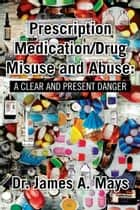 Prescription Medication/Drug Misuse andAbuse: A Clear & Present Danger ebook by Dr. James A. Mays