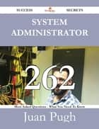 System Administrator 262 Success Secrets - 262 Most Asked Questions On System Administrator - What You Need To Know ebook by Juan Pugh
