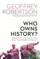 Who Owns History? - Elgin's Loot and the Case for Returning Plundered Treasure ebook by Geoffrey Robertson