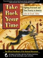 Take Back Your Time - Fighting Overwork and Time Poverty in America ebook by John de Graaf