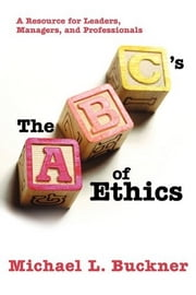 The ABCs of Ethics - A Resource for Leaders, Managers, and Professionals ebook by Michael L. Buckner