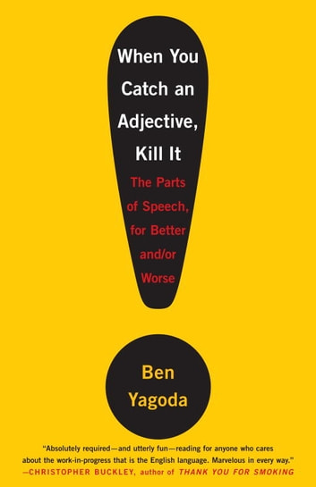 When You Catch an Adjective, Kill It - The Parts of Speech, for Better And/Or Worse ebook by Ben Yagoda
