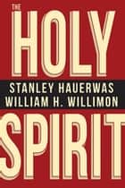 The Holy Spirit ebook by Stanley Hauerwas, William H. Willimon