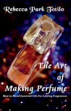 The Art of Making Perfume ebook by Rebecca Park Totilo