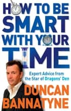 How To Be Smart With Your Time - Expert Advice from the Star of Dragons' Den ebook by Duncan Bannatyne