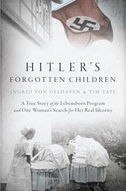 Hitler's Forgotten Children - A True Story of the Lebensborn Program and One Woman's Search for Her Real Identity ebook by Ingrid von Oelhafen,Tim Tate
