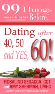 99 things women wish they knew before…Dating Over 40,50&60 - A woman's guide to avoiding dating disasters ebook by Rosalind Sedacca,CCT and Amy Sherman,LMHC