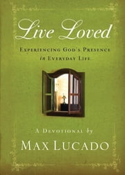 Live Loved - Experiencing God's Presence in Everyday Life ebook by Max Lucado