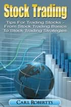 Stock Trading: Tips for Trading Stocks - From Stock Trading For Beginners To Stock Trading Strategies - Stock Trading Systems, #1 ebook by Carl Robertts