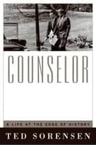 Counselor - A Life at the Edge of History ebook by Ted Sorensen