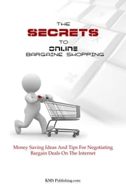 The Secrets To Online Bargain Shopping - Money Saving Ideas And Tips For Negotiating Bargain Deals On The Internet ebook by KMS Publishing
