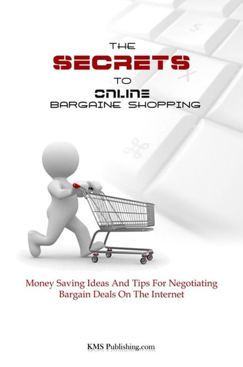 The Secrets To Online Bargain Shopping - Money Saving Ideas And Tips For Negotiating Bargain Deals On The Internet ekitaplar by KMS Publishing
